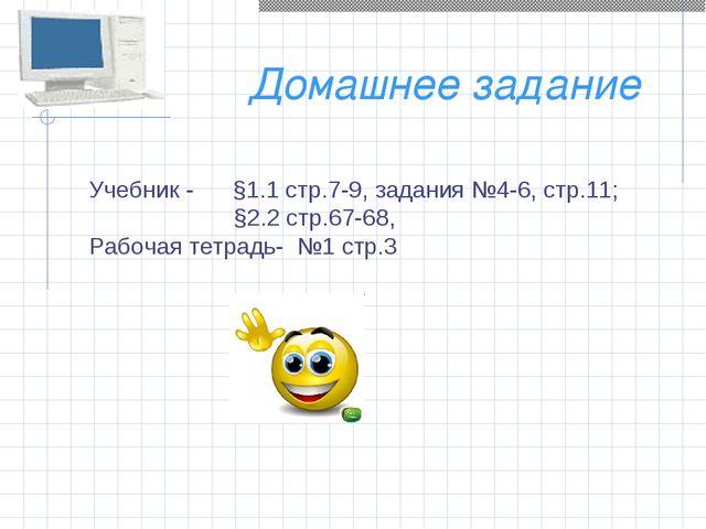 Домашнее задание Учебник - §1.1 стр.7-9, задания №4-6, стр.11; §2.2 стр.67-68...