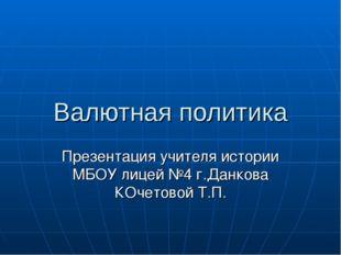 Валютная политика Презентация учителя истории МБОУ лицей №4 г.Данкова КОчетов