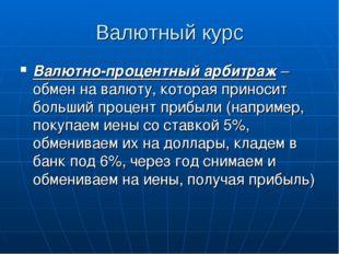 Валютный курс Валютно-процентный арбитраж – обмен на валюту, которая приносит