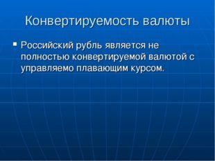 Конвертируемость валюты Российский рубль является не полностью конвертируемой
