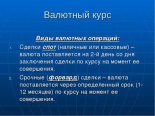 Валютный курс Виды валютных операций: Сделки спот (наличные или кассовые) – в