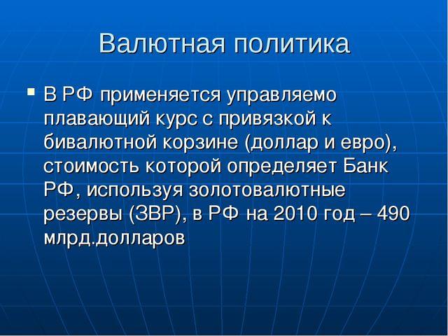 Валютная политика В РФ применяется управляемо плавающий курс с привязкой к би...