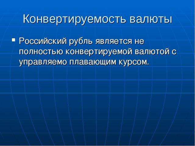 Конвертируемость валюты Российский рубль является не полностью конвертируемой...