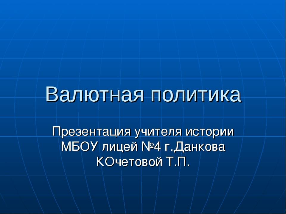 Валютная политика Презентация учителя истории МБОУ лицей №4 г.Данкова КОчетов...