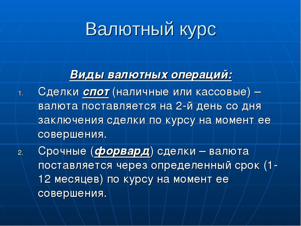 Валютный курс Виды валютных операций: Сделки спот (наличные или кассовые) – в...