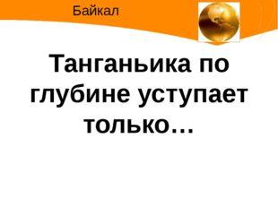 Танганьика по глубине уступает только… Байкал