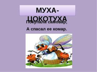 МУХА-ЦОКОТУХА Покупала самовар, А спасал ее комар.