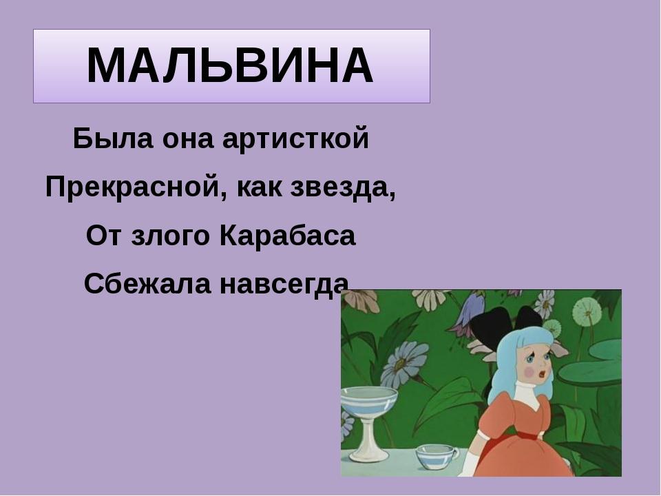 МАЛЬВИНА Была она артисткой Прекрасной, как звезда, От злого Карабаса Сбежала...