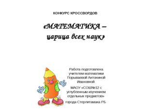 КОНКУРС КРОССВОРДОВ «МАТЕМАТИКА – царица всех наук» Работа подготовлена учите