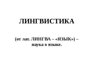 ЛИНГВИСТИКА (от лат. ЛИНГВА – «ЯЗЫК») – наука о языке.