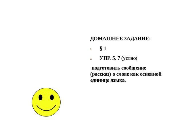 ДОМАШНЕЕ ЗАДАНИЕ: § 1 УПР. 5, 7 (устно) подготовить сообщение (рассказ) о сло...
