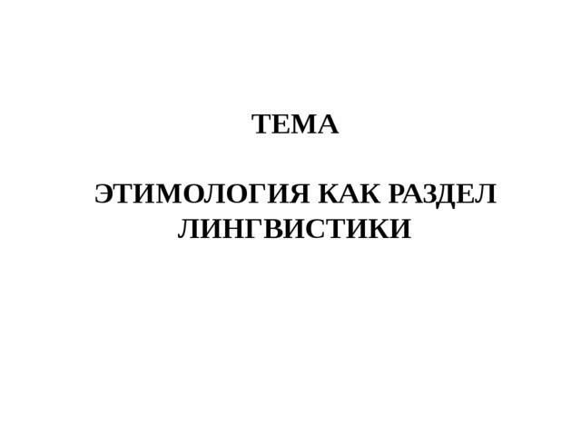 ТЕМА ЭТИМОЛОГИЯ КАК РАЗДЕЛ ЛИНГВИСТИКИ