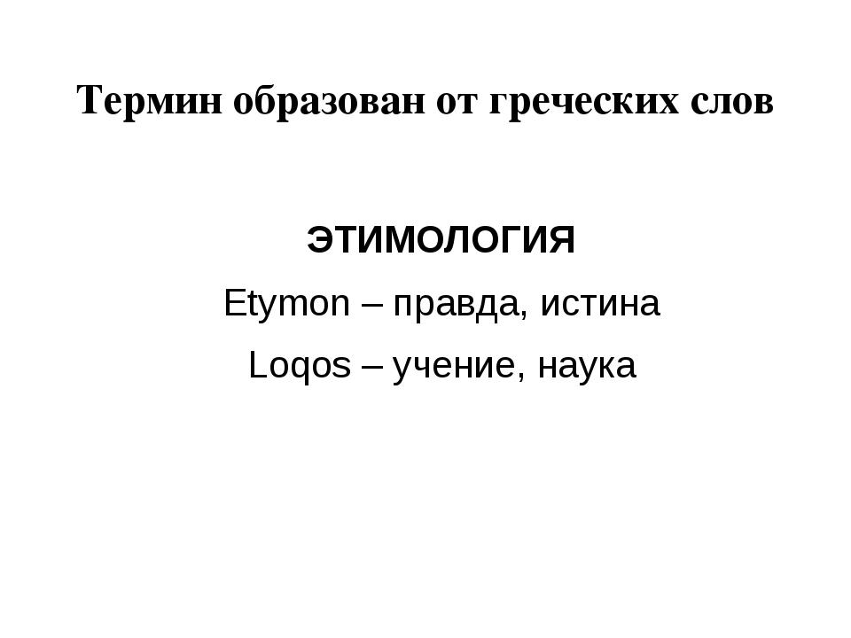 Термин образован от греческих слов ЭТИМОЛОГИЯ Etymon – правда, истина Loqos –...