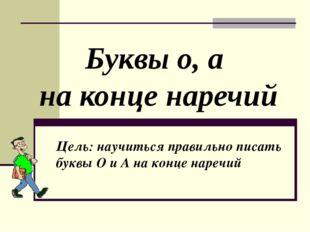 Буквы о, а на конце наречий Цель: научиться правильно писать буквы О и А на к