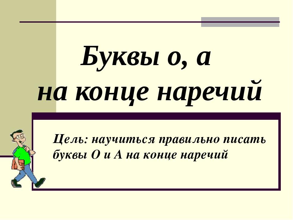 Буквы о, а на конце наречий Цель: научиться правильно писать буквы О и А на к...