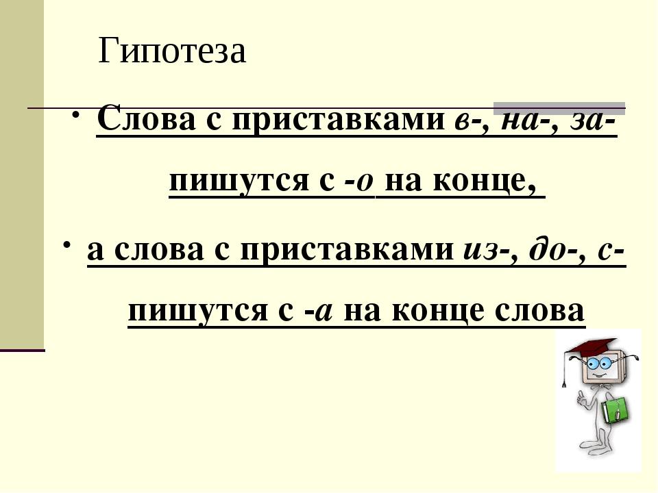 Гипотеза Слова с приставками в-, на-, за- пишутся с -о на конце, а слова с пр...