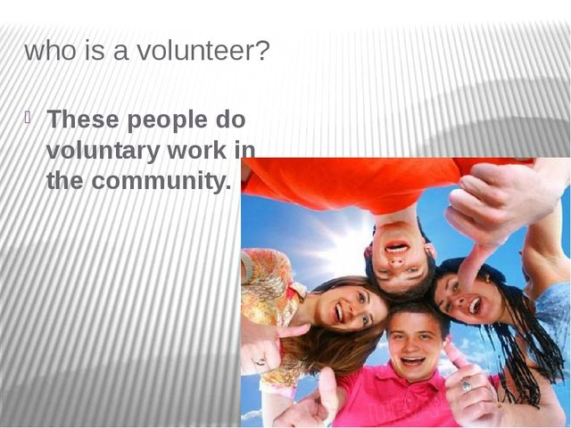 who is a volunteer? These people do voluntary work in the community.