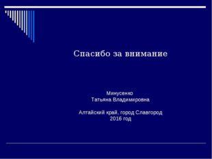 Спасибо за внимание Минусенко Татьяна Владимировна Алтайский край, город Слав