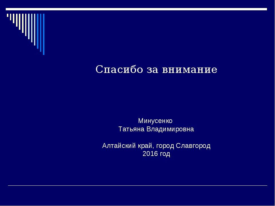 Спасибо за внимание Минусенко Татьяна Владимировна Алтайский край, город Слав...