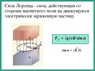 Сила Лоренца - сила, действующая со стороны магнитного поля на движущуюся эл