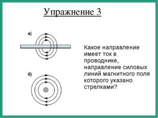 Упражнение 3 Какое направление имеет ток в проводнике, направление силовых ли