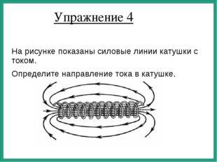 Упражнение 4 На рисунке показаны силовые линии катушки с током. Определите на