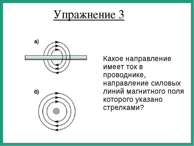 Упражнение 3 Какое направление имеет ток в проводнике, направление силовых ли...