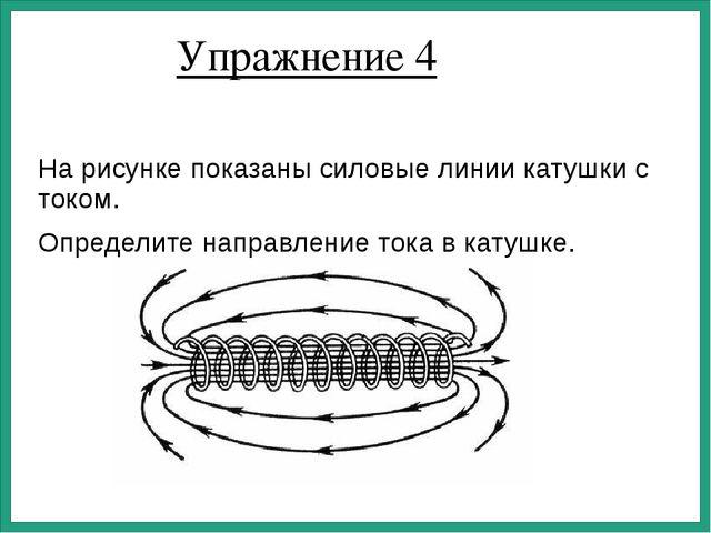 Упражнение 4 На рисунке показаны силовые линии катушки с током. Определите на...