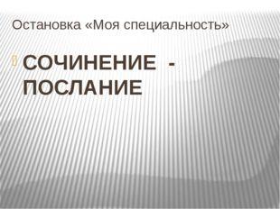 Остановка «Моя специальность» СОЧИНЕНИЕ - ПОСЛАНИЕ