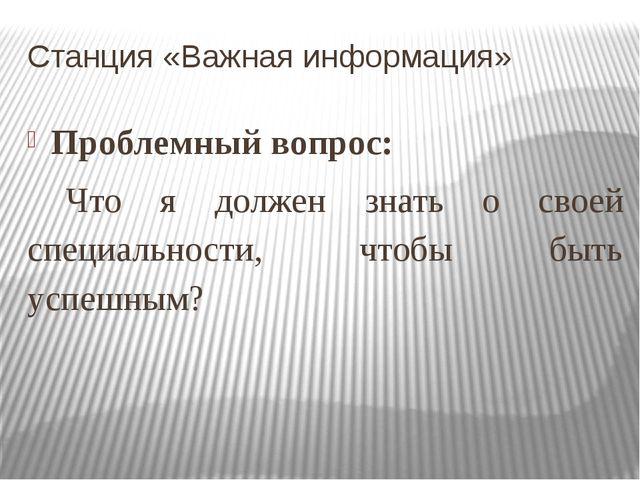 Станция «Важная информация» Проблемный вопрос: Что я должен знать о своей спе...