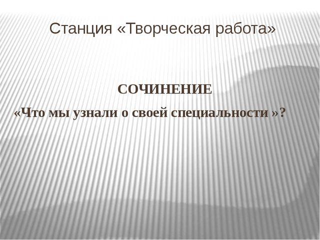 Станция «Творческая работа» СОЧИНЕНИЕ «Что мы узнали о своей специальности »?