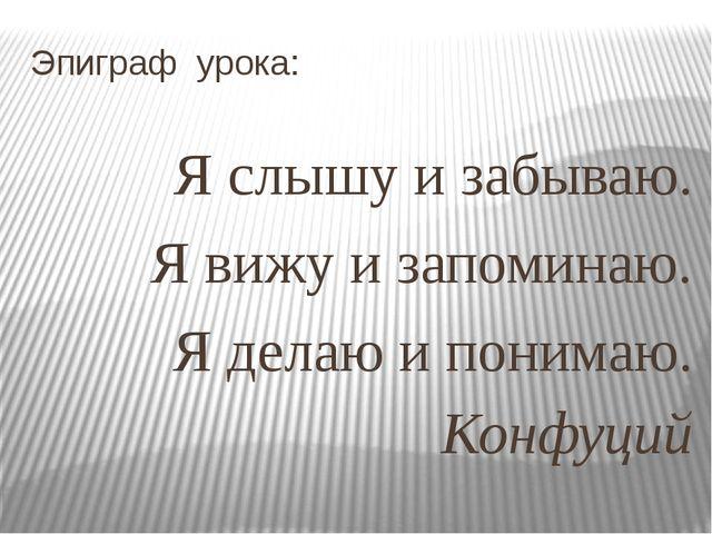 Эпиграф урока: Я слышу и забываю. Я вижу и запоминаю. Я делаю и понимаю. Конф...