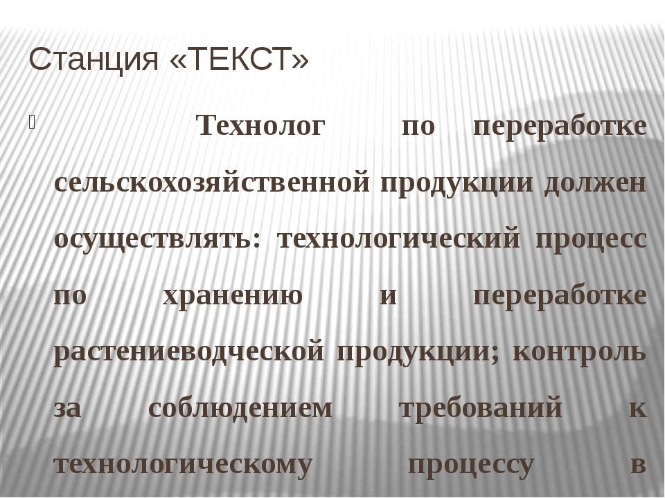 Станция «ТЕКСТ»    Технолог по переработке сельскохозяйственной продукции...