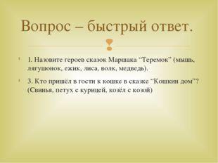 """1. Назовите героев сказок Маршака """"Теремок"""" (мышь, лягушонок, ежик, лиса, вол"""