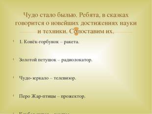 1. Конёк-горбунок – ракета. Золотой петушок – радиолокатор. Чудо-зеркало – те
