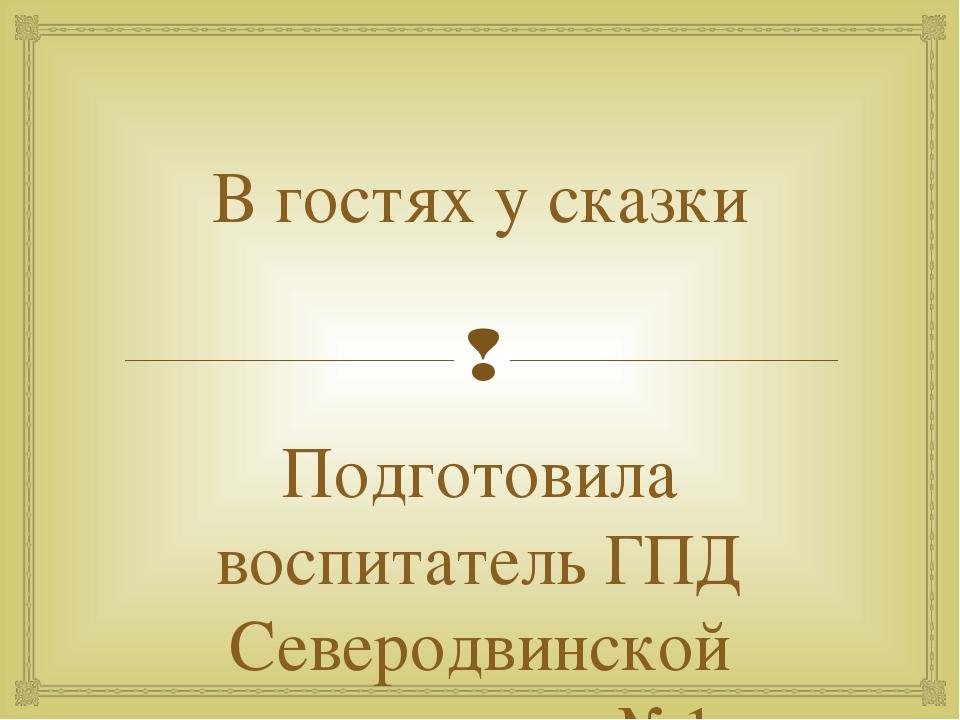 В гостях у сказки Подготовила воспитатель ГПД Северодвинской пргимназии №1 Яр...