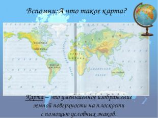 Вспомни:А что такое карта? Карта – это уменьшенное изображение земной поверхн