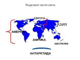 Выделяют части света. АМЕРИКА АФРИКА АВСТРАЛИЯ АЗИЯ ЕВРОПА АНТАРКТИДА