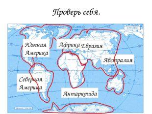 Проверь себя. Антарктида Австралия Евразия Северная Америка Африка Южная Амер
