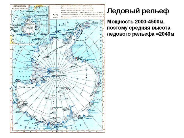 Ледовый рельеф Мощность 2000-4500м, поэтому средняя высота ледового рельефа =...