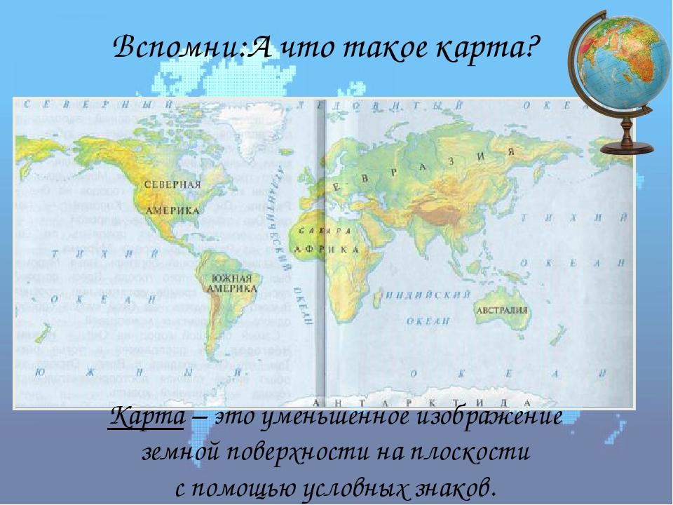 Вспомни:А что такое карта? Карта – это уменьшенное изображение земной поверхн...