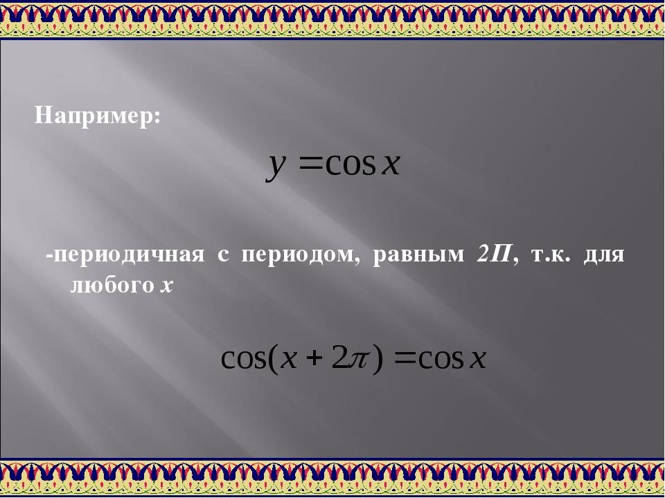 Например: -периодичная с периодом, равным 2П, т.к. для любого х