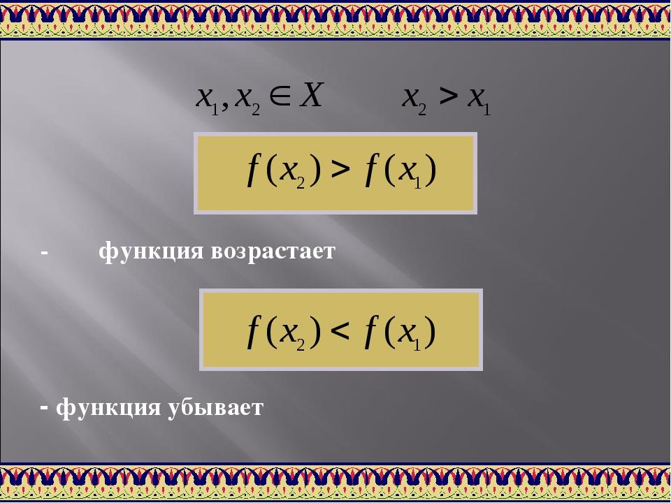 - функция возрастает - функция убывает