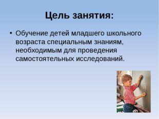 Цель занятия: Обучение детей младшего школьного возраста специальным знаниям,