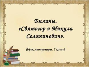 Былины. «Святогор и Микула Селянинович». (Урок литературы. 7 класс)