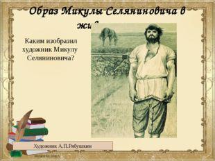 Образ Микулы Селяниновича в живописи Художник А.П.Рябушкин Каким изобразил ху