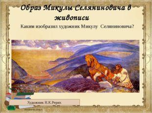 Образ Микулы Селяниновича в живописи Художник Н.К.Рерих Каким изобразил худож