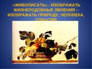 «ЖИВОПИСАТЬ» - ИЗОБРАЖАТЬ ЖИЗНЕПОДОБНЫЕ ЯВЛЕНИЯ – ИЗОБРАЖАТЬ ПРИРОДУ, ЧЕЛОВЕ