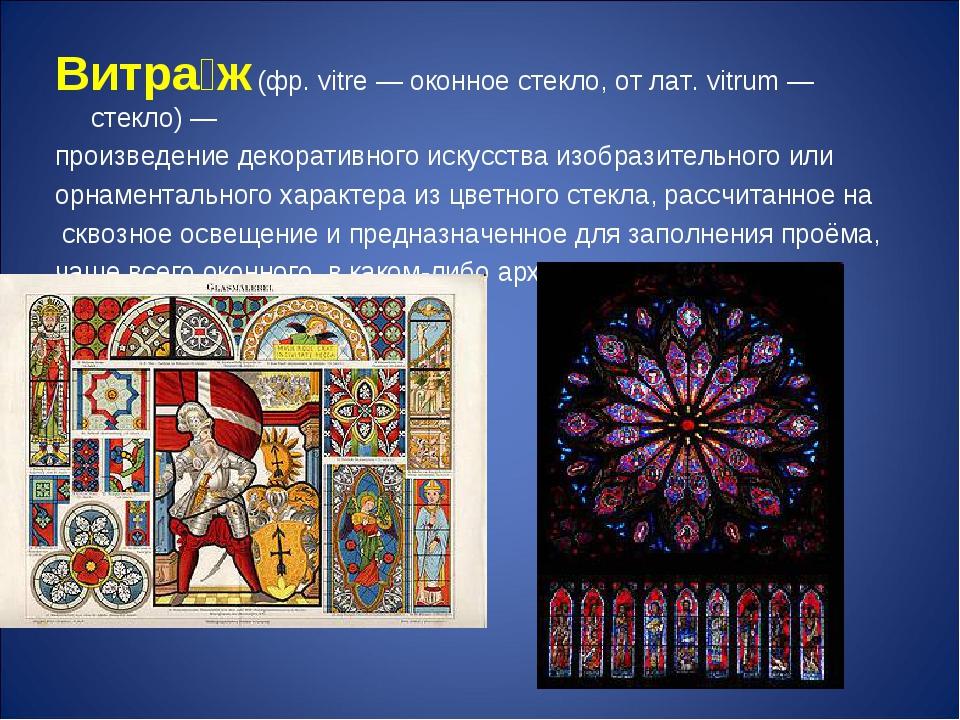 Витра́ж (фр. vitre — оконное стекло, от лат. vitrum — стекло) — произведение...