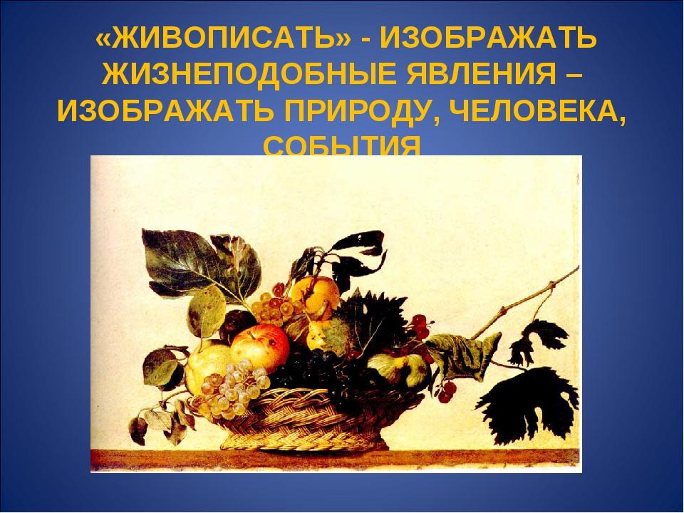 «ЖИВОПИСАТЬ» - ИЗОБРАЖАТЬ ЖИЗНЕПОДОБНЫЕ ЯВЛЕНИЯ – ИЗОБРАЖАТЬ ПРИРОДУ, ЧЕЛОВЕ...